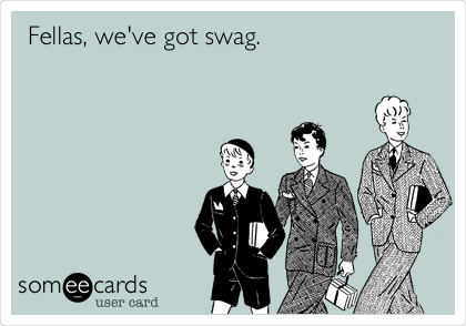 Fellas, we've got swag.