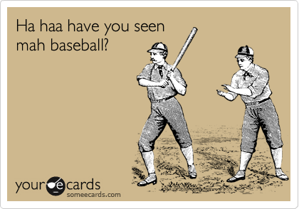 Ha haa have you seen mah baseball?