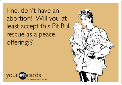 Fine, don't have an abortion!  Will you at least accept this Pit Bull rescue as a peace offering?!?