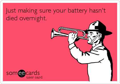 Just making sure your battery hasn't died overnight.