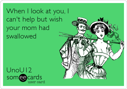 When I look at you, I can't help but wish your mom had swallowed    UnoU12