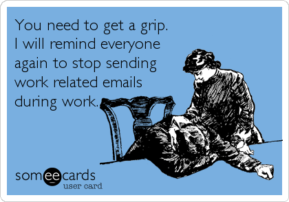 You need to get a grip.I will remind everyone again to stop sendingwork related emailsduring work.
