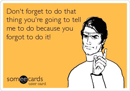 Don't forget to do that thing you're going to tell me to do because you forgot to do it!