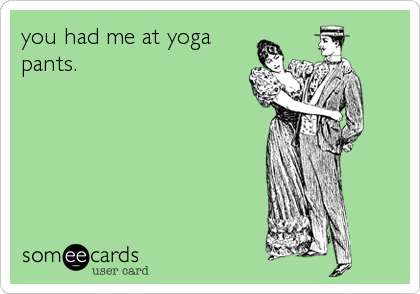 you had me at yoga pants.