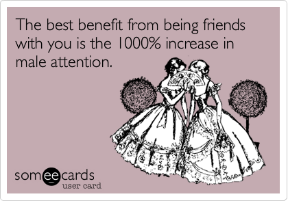 The best benefit from being friends with you is the 1000% increase in male attention.