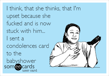 I think, that she thinks, that I'm upset because she fucked and is now stuck with him... I sent a condolences card to the babyshower