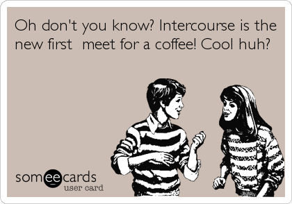 Oh don't you know? Intercourse is the new first  meet for a coffee! Cool huh?