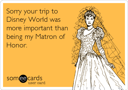 Sorry your trip to Disney World was more important than being my Matron of Honor.