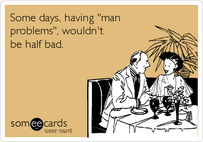 "Some days, having ""man problems"", wouldn't be half bad."