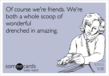 Of course we're friends. We're