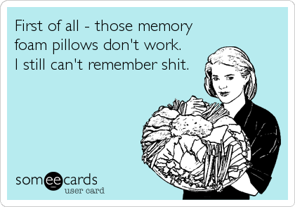 First of all - those memory foam pillows don't work. I still can't remember shit.