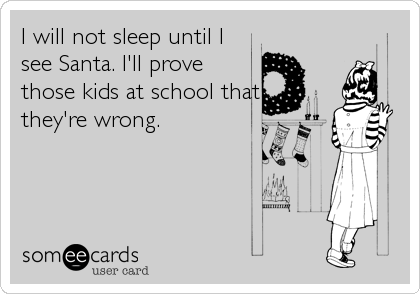 I will not sleep until I see Santa. I'll prove those kids at school that they're wrong.
