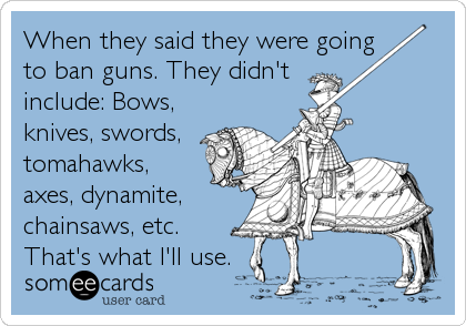 When they said they were going to ban guns. They didn't include: Bows, knives, swords, tomahawks, axes, dynamite, chainsaws, etc.        That's what I'll use.