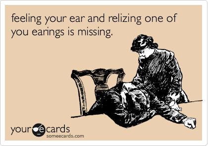feeling you ear and relizing one of you earings is missing.