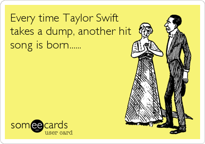 Every time Taylor Swift takes a dump, another hit song is born......