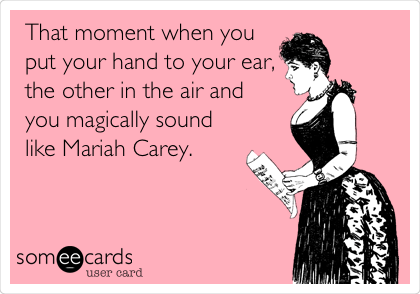 That moment when you put your hand to your ear, the other in the air and  you magically sound like Mariah Carey.