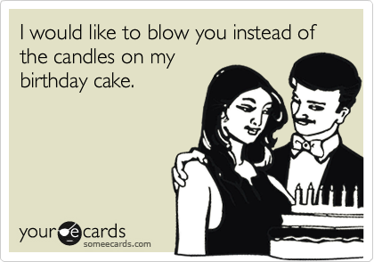 I would like to blow you instead of the candles on my