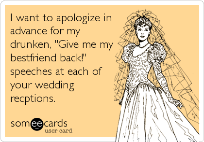 "I want to apologize in advance for my drunken, ""Give me my bestfriend back!"" speeches at each of your wedding recptions."