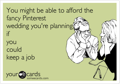 You might be able to afford the fancy Pinterest wedding you're planning if you could keep a job