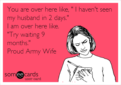 "You are over here like, "" I haven't seen my husband in 2 days."" I am over here like. ""Try waiting 9 months.""  Proud Army Wife"