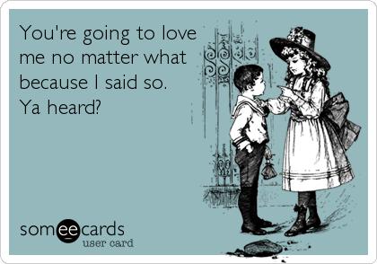 You're going to love me no matter what because I said so. Ya heard?