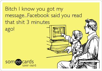 Bitch I know you got my message...Facebook said you read that shit 3 minutes ago!