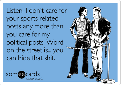 Listen. I don't care foryour sports relatedposts any more thanyou care for mypolitical posts. Wordon the street is... youcan hide that shit.
