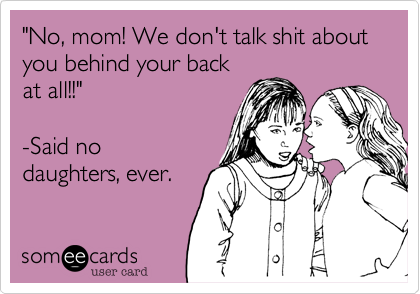 """""""No%2C mom! We don't talk shit about you behind your back at all!!""""   -Said no daughters%2C ever."""