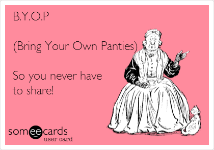 B.Y.O.P  (Bring Your Own Panties)  So you never have to share!