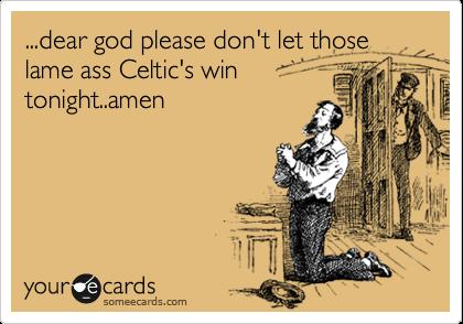 ...dear god please don't let those lame ass Celtic's win tonight..amen