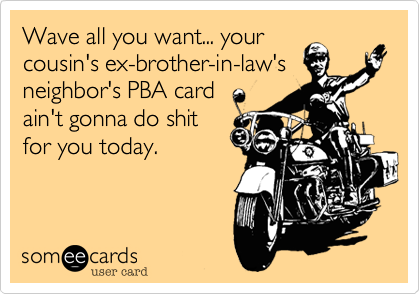 Wave all you want... your cousin's ex-brother-in-law's neighbor's PBA card ain't gonna do shit for you today.