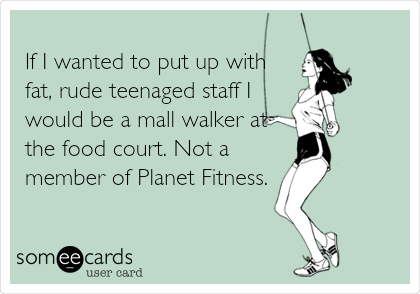 If I wanted to put up with fat, rude teenaged staff I would be a mall walker at the food court. Not a member of Planet Fitness.