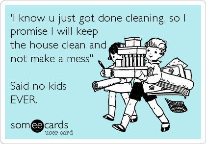 """'I know u just got done cleaning, so I promise I will keep the house clean and not make a mess""""  Said no kids  EVER."""