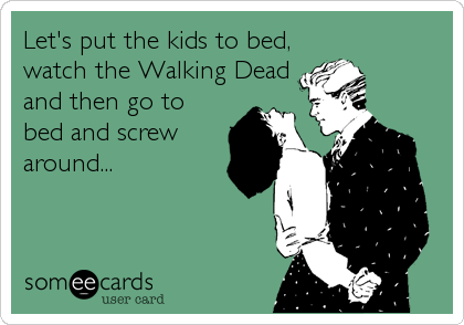 Let's put the kids to bed, watch the Walking Dead and then go to bed and screw around...