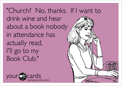 Church?  No, thanks.  If I want to drink wine and hear about a book nobody in attendance has actually read,  I'll go to my Book Club.