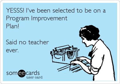 YESSS! I've been selected to be on a Program Improvement Plan!   Said no teacher ever.