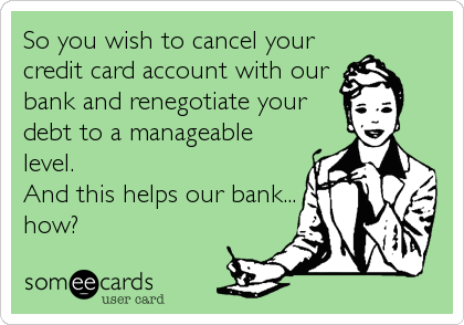 So you wish to cancel your credit card account with our bank and renegotiate your debt to a manageable level. And this helps our bank... how?