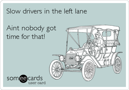 Slow drivers in the left lane  Aint nobody got time for that!