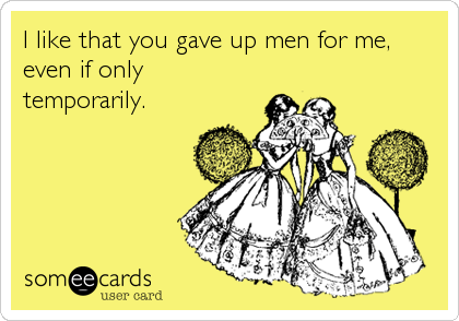 I like that you gave up men for me, even if only temporarily.