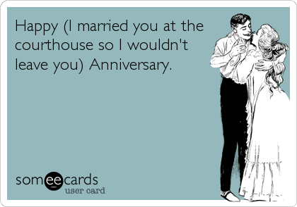 Happy (I married you at thecourthouse so I wouldn'tleave you) Anniversary.