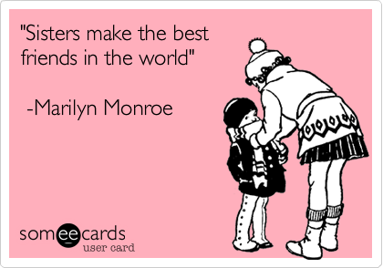 """""""Sisters make the best friends in the world""""     -Marilyn Monroe"""
