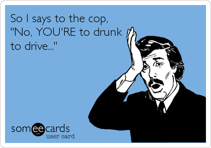 """So I says to the cop, """"No, YOU'RE to drunk to drive..."""""""