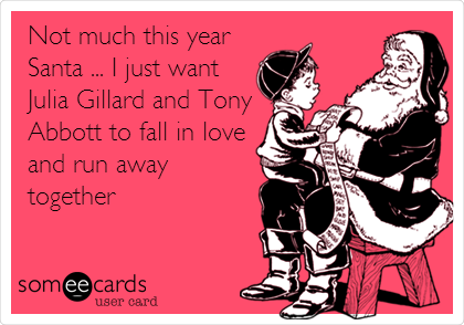 Not much this year Santa ... I just want Julia Gillard and Tony Abbott to fall in love and run away together