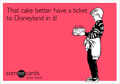 That Cake Better Have A Ticket To Disneyland In It