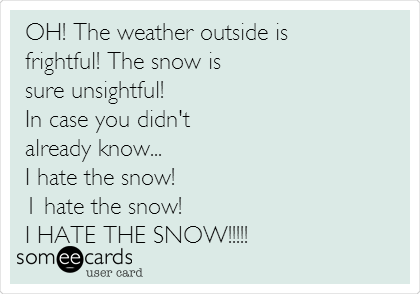 OH! The weather outside is  frightful! The snow is  sure unsightful!  In case you didn't already know...  I hate the snow! 1 hate the snow!  I HATE THE SNOW!!!!!