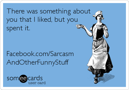 There was something about you that I liked, but you spent it.    Facebook.com/Sarcasm AndOtherFunnyStuff