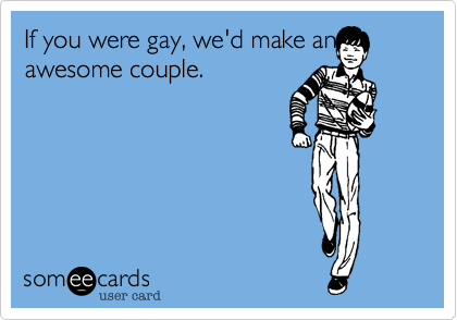 If you were gay%2C we'd make an