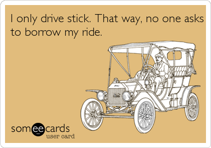 I only drive stick. That way, no one asks to borrow my ride.