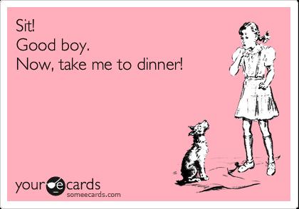 Sit! Good boy. Now, take me to dinner!
