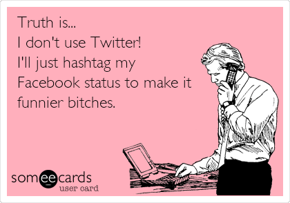 Truth is... I don't use Twitter! I'll just hashtag my  Facebook status to make it funnier bitches.